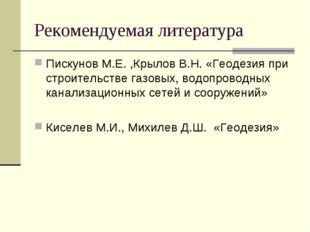 Рекомендуемая литература Пискунов М.Е. ,Крылов В.Н. «Геодезия при строительст