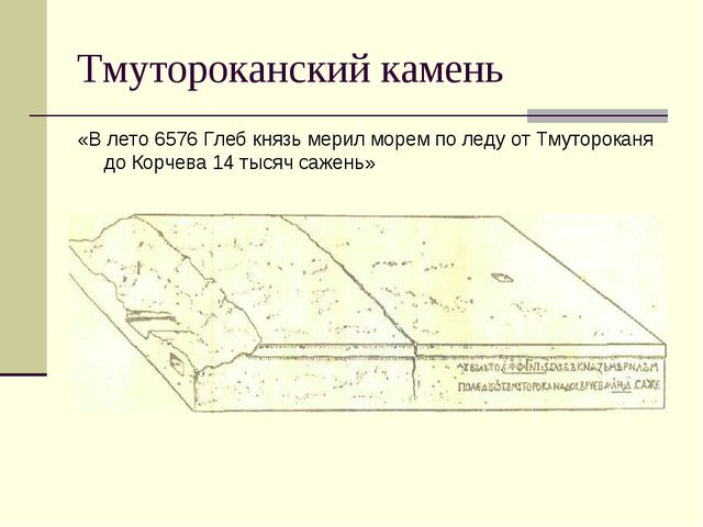 Тмутороканский камень «В лето 6576 Глеб князь мерил морем по леду от Тмуторок...
