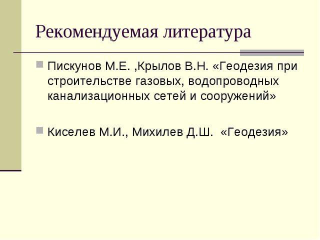 Рекомендуемая литература Пискунов М.Е. ,Крылов В.Н. «Геодезия при строительст...