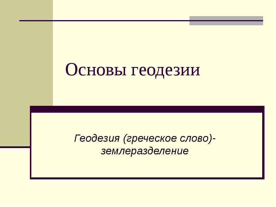 Основы геодезии Геодезия (греческое слово)- землеразделение