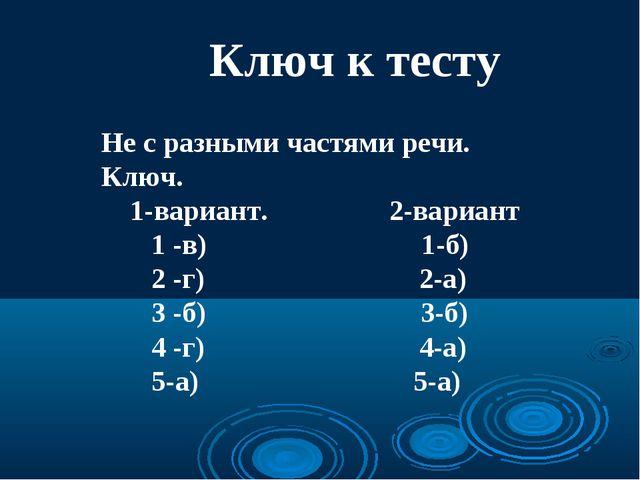 Ключ к тесту Не с разными частями речи. Ключ. 1-вариант. 2-вариант 1 -в) 1-б)...