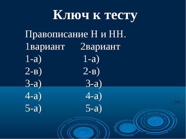 Ключ к тесту Правописание Н и НН. 1вариант 2вариант 1-а) 1-а) 2-в) 2-в) 3-а)...