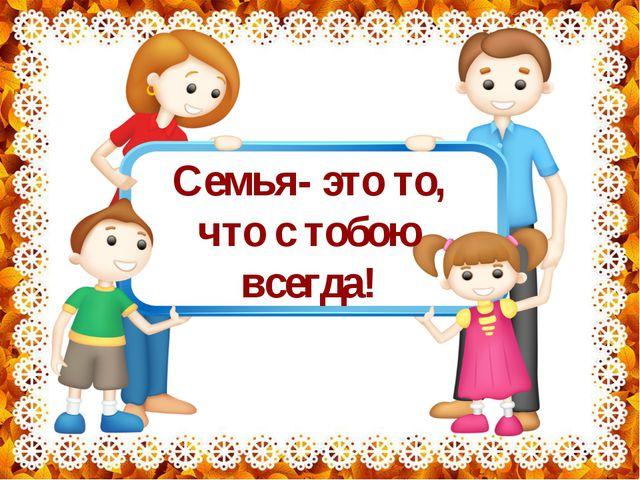 Семья- это то, что с тобою всегда!