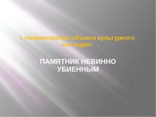 I. Наименование объекта культурного наследия: ПАМЯТНИК НЕВИННО УБИЕННЫМ