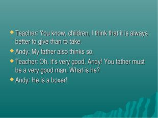 Teacher: You know, children, I think that it is always better to give than to
