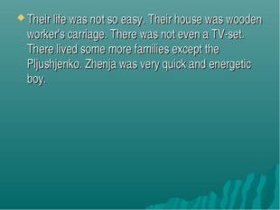 Their life was not so easy. Their house was wooden worker's carriage. There w