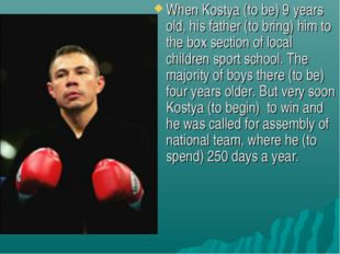 When Kostya (to be) 9 years old, his father (to bring) him to the box section