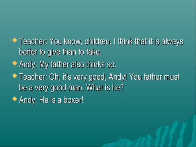 Teacher: You know, children, I think that it is always better to give than to...