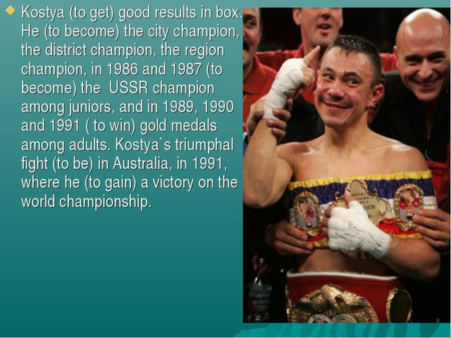 Kostya (to get) good results in box. He (to become) the city champion, the di...
