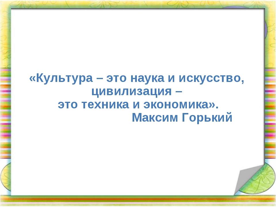 «Культура – это наука и искусство, цивилизация – это техника и экономика»....
