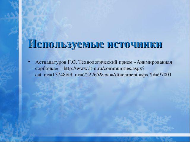 Используемые источники Аствацатуров Г.О. Технологический прием «Анимированная...