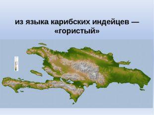 Гаи́ти из языка карибских индейцев — «гористый»