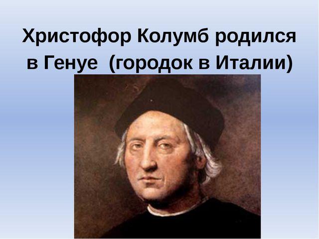 Христофор Колумб родился в Генуе (городок в Италии)