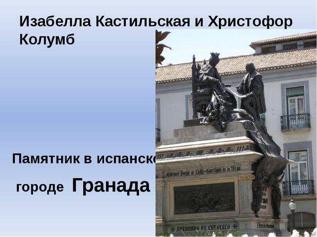 Изабелла Кастильская и Христофор Колумб Памятник в испанском городе Гранада