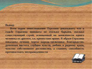 Вывод: Всем ходом повествования Тургенев доказывает, что в судьбе Герасима в