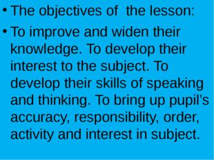 The objectives of the lesson: To improve and widen their knowledge. To devel
