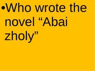 "Who wrote the novel ""Abai zholy"""