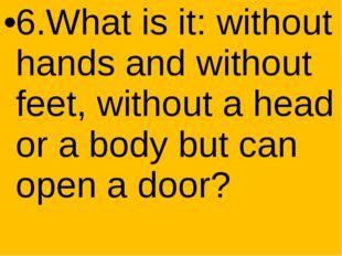 6.What is it: without hands and without feet, without a head or a body but c