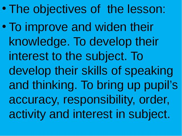 The objectives of the lesson: To improve and widen their knowledge. To devel...