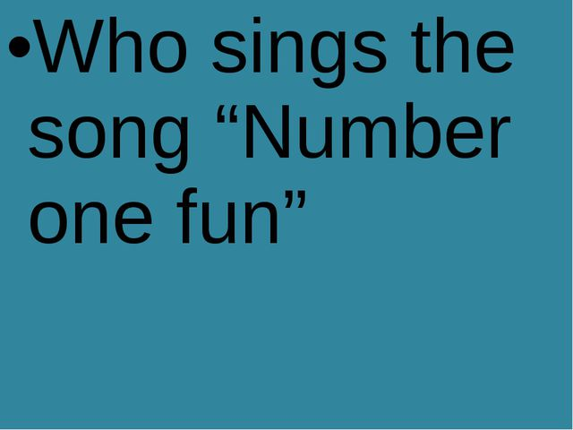"Who sings the song ""Number one fun"""