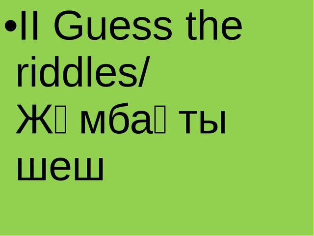 II Guess the riddles/ Жұмбақты шеш