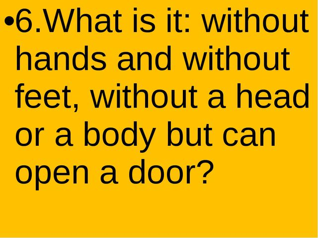6.What is it: without hands and without feet, without a head or a body but c...