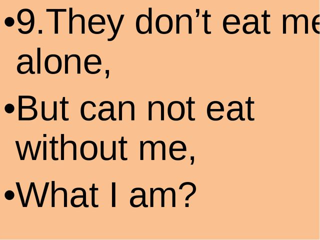 9.They don't eat me alone, But can not eat without me, What I am?