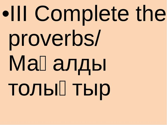 III Complete the proverbs/ Мақалды толықтыр