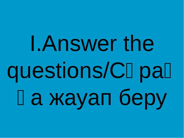 I.Answer the questions/Сұраққа жауап беру