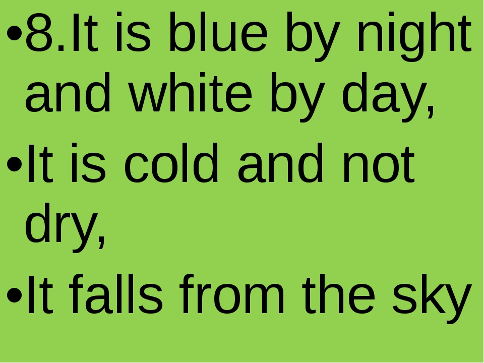8.It is blue by night and white by day, It is cold and not dry, It falls fro...