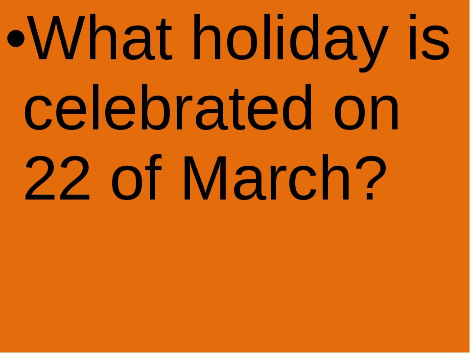 What holiday is celebrated on 22 of March?