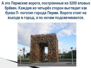А это Пермские ворота, построенные из 5200 еловых брёвен. Каждая из четырёх с