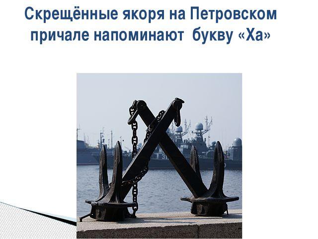 Скрещённые якоря на Петровском причале напоминают букву «Ха»
