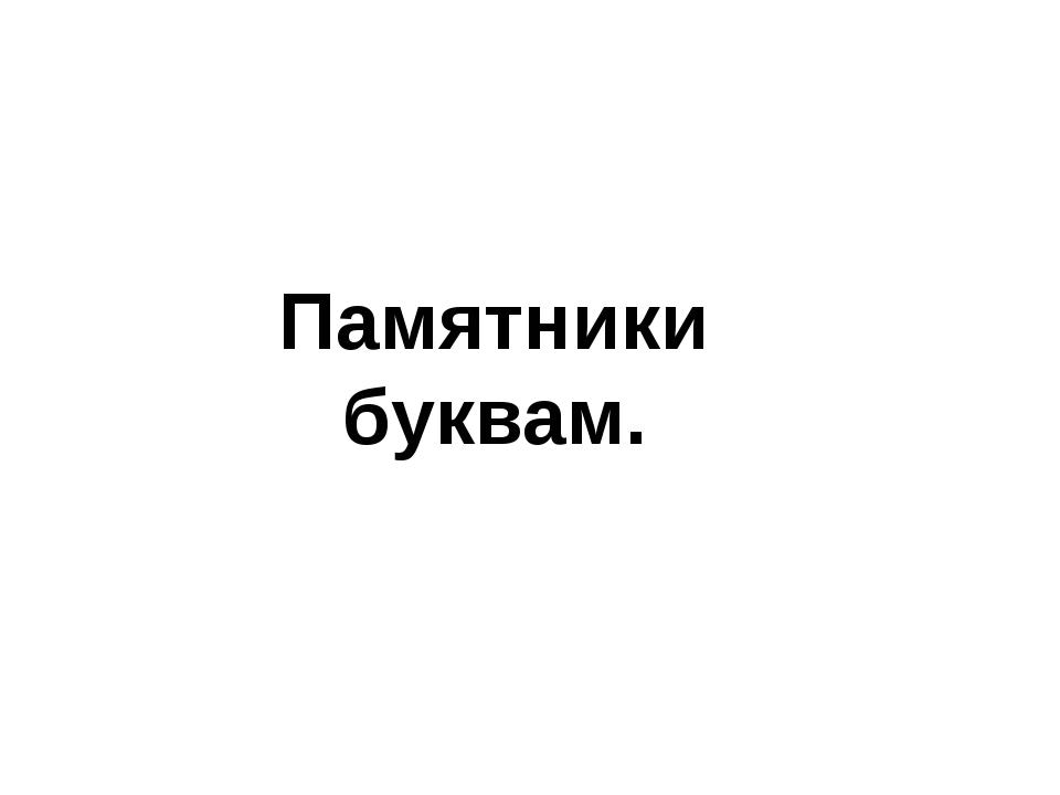 Памятники буквам.