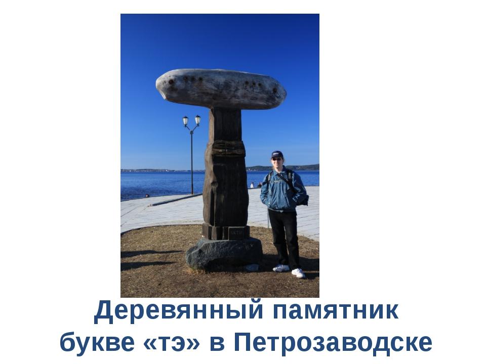 Деревянный памятник букве «тэ» в Петрозаводске