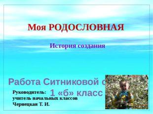 Моя РОДОСЛОВНАЯ История создания Работа Ситниковой стефании 1 «б» класс Руков