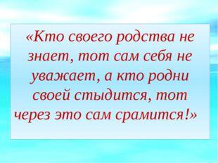 «Кто своего родства не знает, тот сам себя не уважает, а кто родни своей стыд