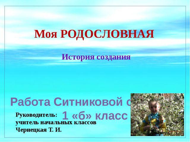 Моя РОДОСЛОВНАЯ История создания Работа Ситниковой стефании 1 «б» класс Руков...