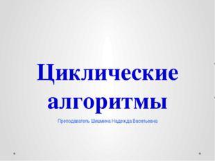 Циклические алгоритмы Преподаватель Шишмина Надежда Васильевна