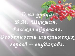 Тема урока: В.М. Шукшин. Рассказ «Срезал». Особенности шукшинских героев – «ч