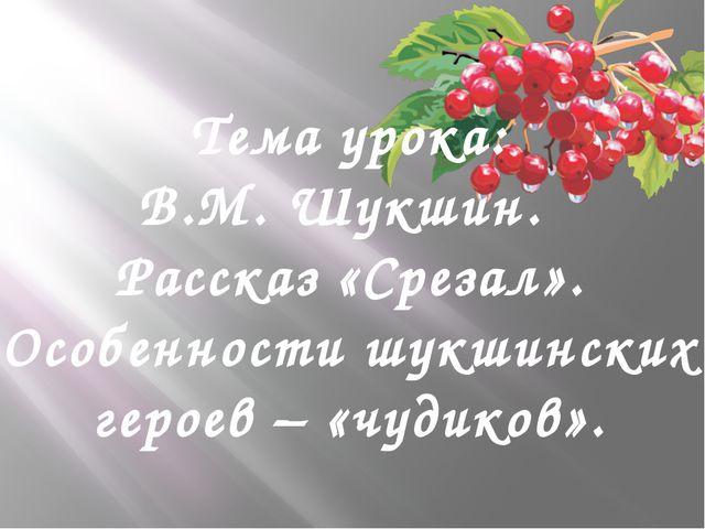 Тема урока: В.М. Шукшин. Рассказ «Срезал». Особенности шукшинских героев – «ч...