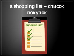 a shopping list – список покупок