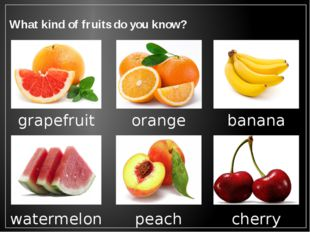 What kind of fruits do you know? grapefruit orange banana watermelon peach ch