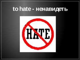 to hate - ненавидеть