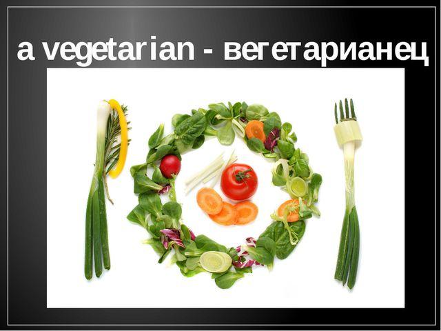 a vegetarian - вегетарианец