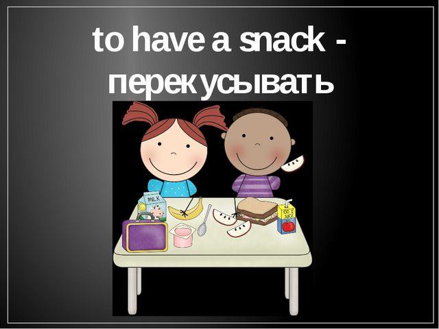 to have a snack - перекусывать