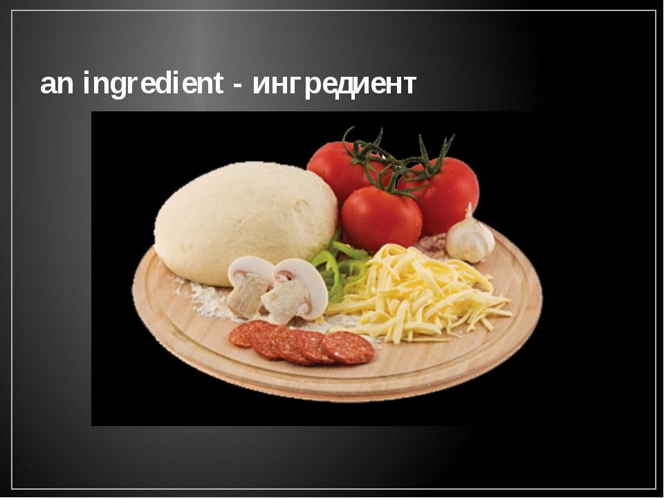 an ingredient - ингредиент