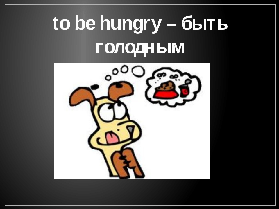 to be hungry – быть голодным