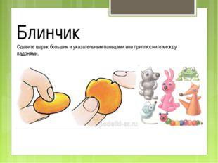 Блинчик Сдавите шарик большим и указательным пальцами или приплюсните между л