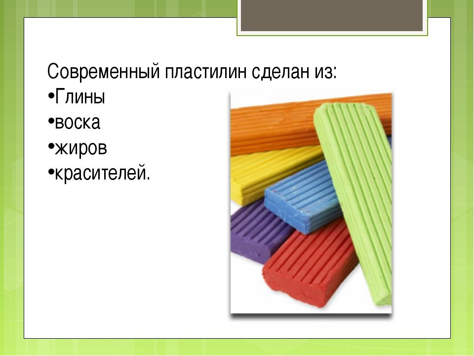 Современный пластилин сделан из: Глины воска жиров красителей.